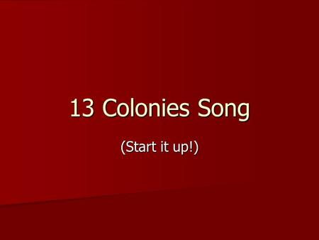 13 Colonies Song (Start it up!). Start it up, Start it up – UP the 13 colonies the start of America the 13 colonies Start it up, Start it up – UP the.