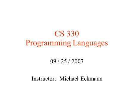 CS 330 Programming Languages 09 / 25 / 2007 Instructor: Michael Eckmann.