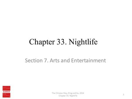 Chapter 33. Nightlife Section 7. Arts and Entertainment The Chinese Way, Ding and Xu, 2014 Chapter 33. Nightlife 1.