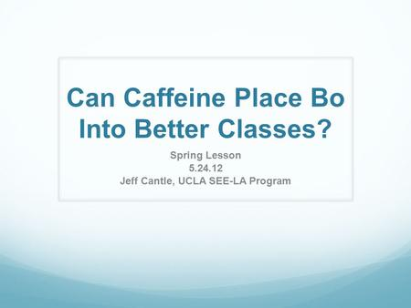 Can Caffeine Place Bo Into Better Classes? Spring Lesson 5.24.12 Jeff Cantle, UCLA SEE-LA Program.