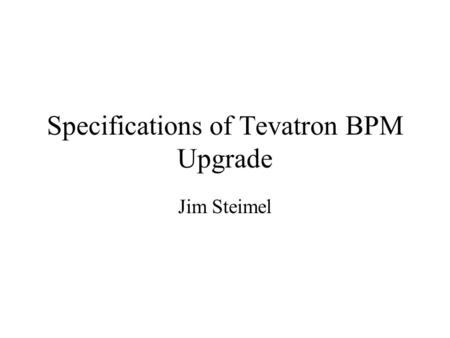 Specifications of Tevatron BPM Upgrade Jim Steimel.