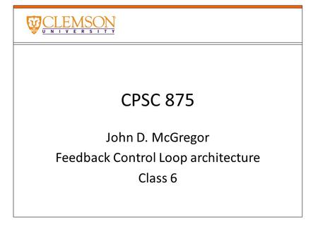 CPSC 875 John D. McGregor Feedback Control Loop architecture Class 6.
