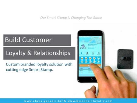 Build Customer Loyalty & Relationships Custom branded loyalty solution with cutting edge Smart Stamp. www.alpha-genesis.biz & www.wisconsinloyalty.com.