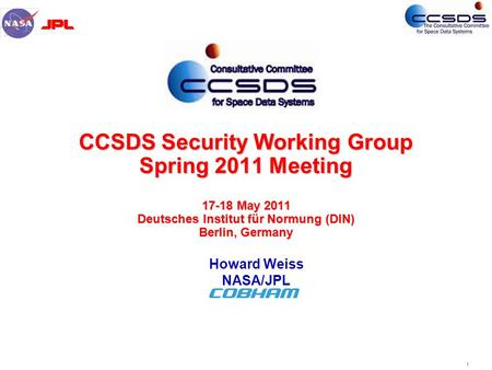 1 CCSDS Security Working Group Spring 2011 Meeting 17-18 May 2011 Deutsches Institut für Normung (DIN) Berlin, Germany Howard Weiss NASA/JPL.