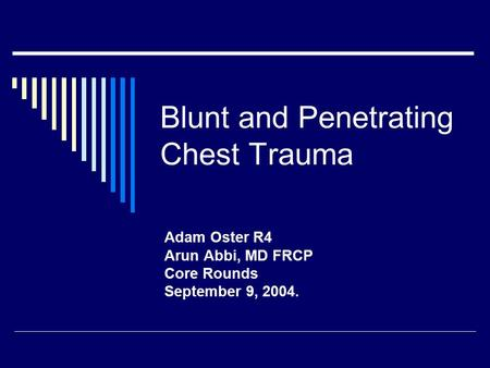 Blunt and Penetrating Chest Trauma Adam Oster R4 Arun Abbi, MD FRCP Core Rounds September 9, 2004.