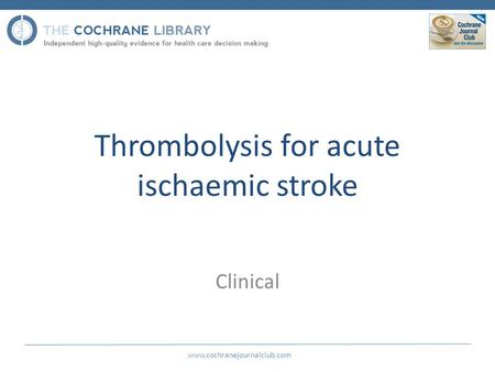 Thrombolysis for acute ischaemic stroke Clinical www.cochranejournalclub.com.