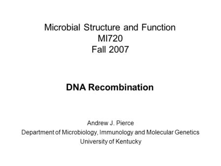 Microbial Structure and Function MI720 Fall 2007 DNA Recombination Andrew J. Pierce Department of Microbiology, Immunology and Molecular Genetics University.