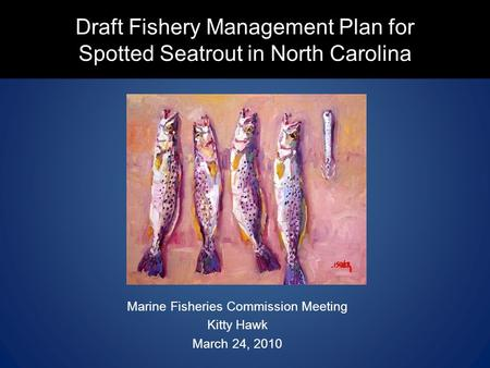 Draft Fishery Management Plan for Spotted Seatrout in North Carolina Marine Fisheries Commission Meeting Kitty Hawk March 24, 2010.