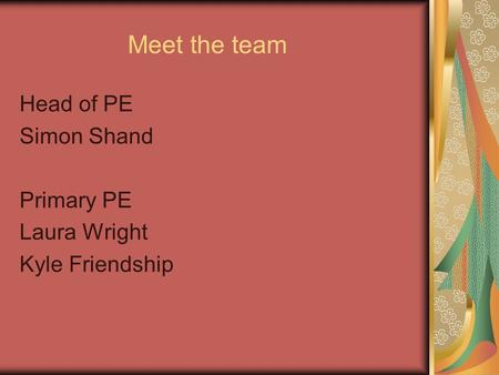 Meet the team Head of PE Simon Shand Primary PE Laura Wright Kyle Friendship.