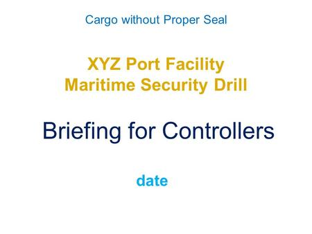 Cargo without Proper Seal XYZ Port Facility Maritime Security Drill Briefing for Controllers date.