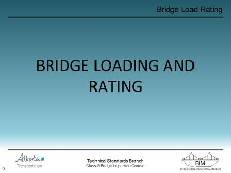 BIM Bridge Inspection and Maintenance Technical Standards Branch Class B Bridge Inspection Course Bridge Load Rating BRIDGE LOADING AND RATING 0.