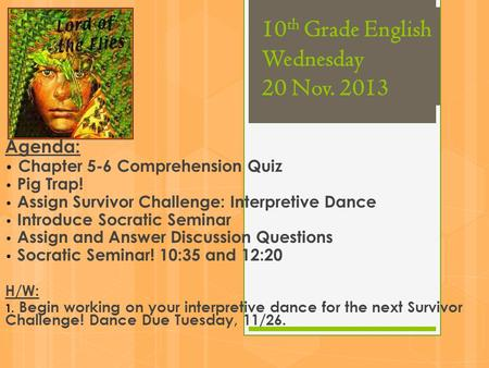 10 th Grade English Wednesday 20 Nov. 2013 Agenda: Chapter 5-6 Comprehension Quiz Pig Trap! Assign Survivor Challenge: Interpretive Dance Introduce Socratic.