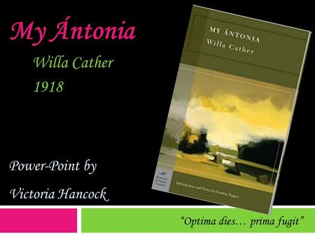 "My Ántonia Willa Cather 1918 Power-Point by Victoria Hancock ""Optima dies… prima fugit"""