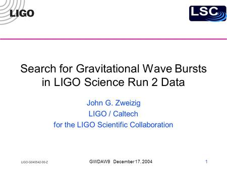 LIGO-G040542-00-Z GWDAW9 December 17, 2004 1 Search for Gravitational Wave Bursts in LIGO Science Run 2 Data John G. Zweizig LIGO / Caltech for the LIGO.