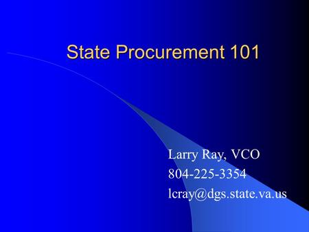 State Procurement 101 Larry Ray, VCO 804-225-3354
