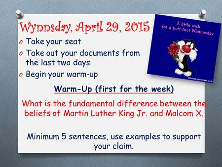 Wynnsday, April 29, 2015 O Take your seat O Take out your documents from the last two days O Begin your warm-up Warm-Up (first for the week) What is the.