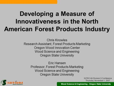 Wood Science & Engineering - Oregon State University Developing a Measure of Innovativeness in the North American Forest Products Industry Chris Knowles.