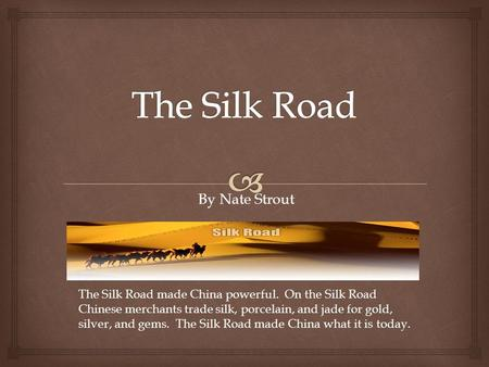 By Nate Strout The Silk Road made China powerful. On the Silk Road Chinese merchants trade silk, porcelain, and jade for gold, silver, and gems. The Silk.