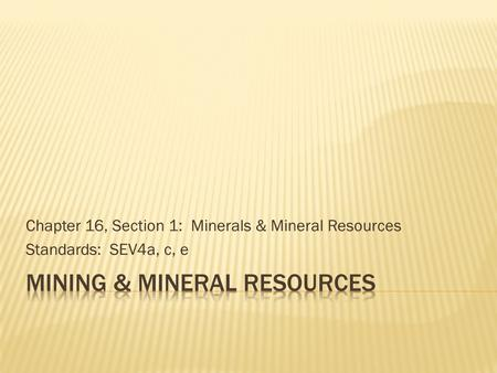 Chapter 16, Section 1: Minerals & Mineral Resources Standards: SEV4a, c, e.