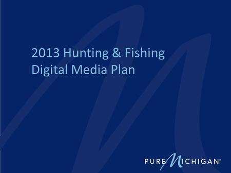 2013 Hunting & Fishing Digital Media Plan. 2013 Campaign Objectives – Increase awareness of Michigan's hunting and fishing opportunities – Increase the.