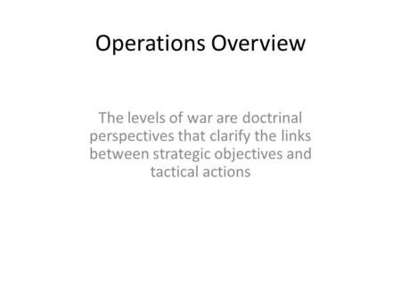 Operations Overview The levels of war are doctrinal perspectives that clarify the links between strategic objectives and tactical actions.