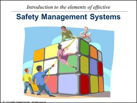 Introduction to the elements of effective Safety Management Systems © 2005 OSHA Training Network. All rights reserved.
