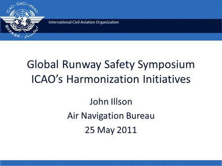 International Civil Aviation Organization Global Runway Safety Symposium ICAO's Harmonization Initiatives John Illson Air Navigation Bureau 25 May 2011.