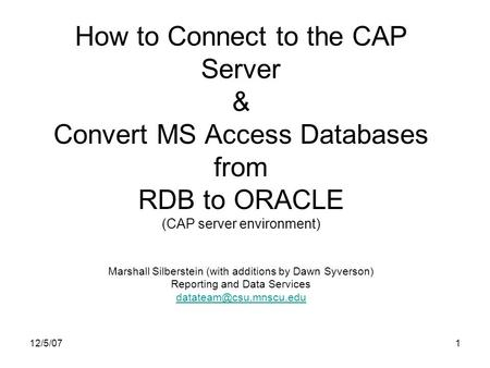 12/5/071 How to Connect to the CAP Server & Convert MS Access Databases from RDB to ORACLE (CAP server environment) Marshall Silberstein (with additions.