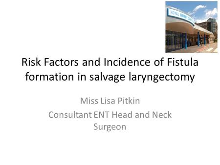 Risk Factors and Incidence of Fistula formation in salvage laryngectomy Miss Lisa Pitkin Consultant ENT Head and Neck Surgeon.