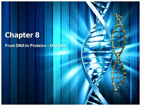 "Chapter 8 From DNA to Proteins – Day One. What is DNA? Your ""genetic"" information (GENES) DNA: Deoxyribonucleic acid DNA is an example of a nucleic acid."