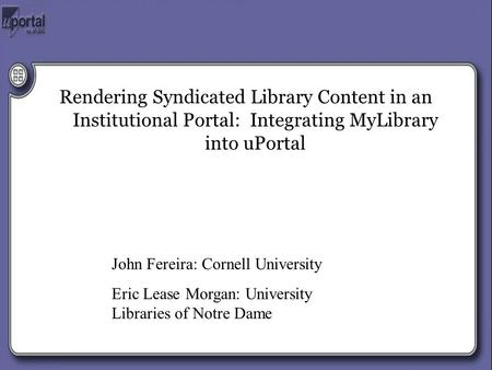 Rendering Syndicated Library Content in an Institutional Portal: Integrating MyLibrary into uPortal John Fereira: Cornell University Eric Lease Morgan: