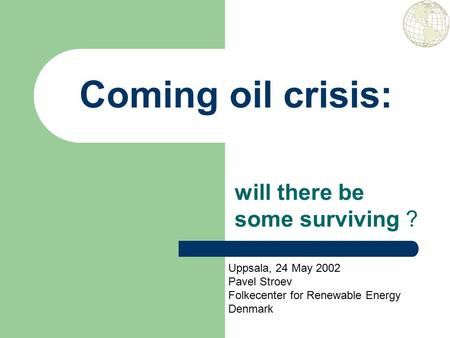 Coming oil crisis: will there be some surviving ? Uppsala, 24 May 2002 Pavel Stroev Folkecenter for Renewable Energy Denmark.