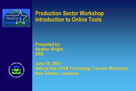 Production Sector Workshop Introduction to Online Tools Presented by: Heather Wright ERG June 19, 2003 Natural Gas STAR Technology Transfer Workshop New.