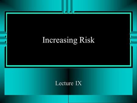 Increasing Risk Lecture IX. Fall 2004Increasing Risk2 Literature Required u Over the next several lectures, I would like to develop the notion of stochastic.