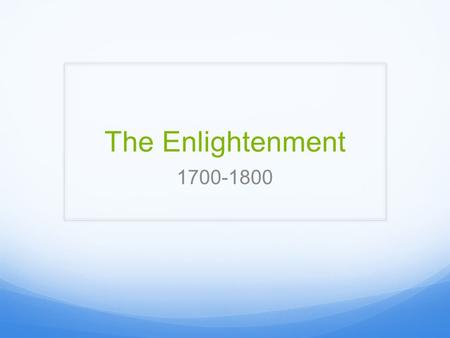 The Enlightenment 1700-1800. The Enlightenment A response to economic and political changes in European society Secular world view  focused on man's.