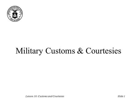 Slide 1Lesson 10: Customs and Courtesies Military Customs & Courtesies.