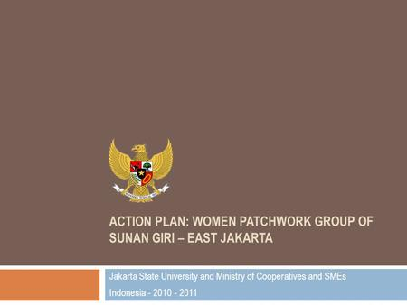 ACTION PLAN: WOMEN PATCHWORK GROUP OF SUNAN GIRI – EAST JAKARTA Jakarta State University and Ministry of Cooperatives and SMEs Indonesia - 2010 - 2011.