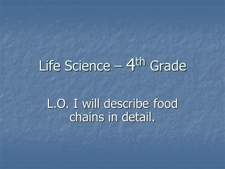 Life Science – 4 th Grade L.O. I will describe food chains in detail.
