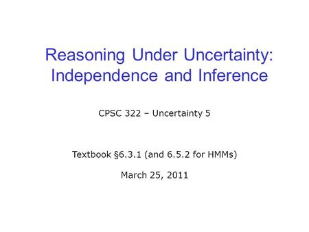 Reasoning Under Uncertainty: Independence and Inference CPSC 322 – Uncertainty 5 Textbook §6.3.1 (and 6.5.2 for HMMs) March 25, 2011.