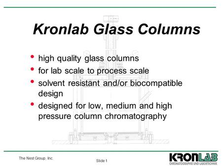 Slide 1 The Nest Group, Inc. high quality glass columns for lab scale to process scale solvent resistant and/or biocompatible design designed for low,
