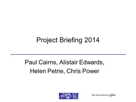 Project Briefing 2014 Paul Cairns, Alistair Edwards, Helen Petrie, Chris Power.