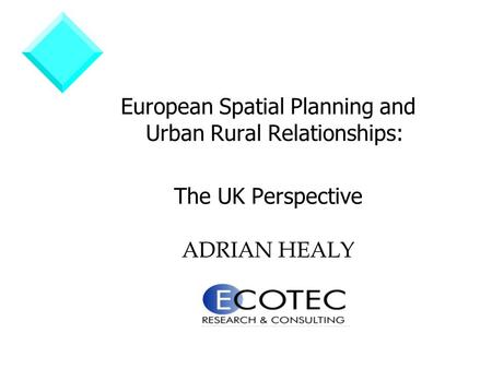 European Spatial Planning and Urban Rural Relationships: The UK Perspective ADRIAN HEALY.