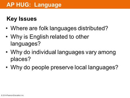 © 2014 Pearson Education, Inc. AP HUG: Language Key Issues Where are folk languages distributed? Why is English related to other languages? Why do individual.