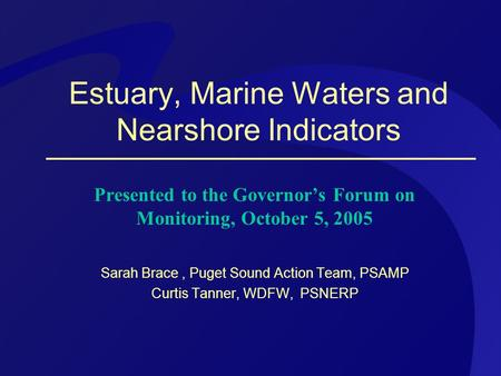 Estuary, Marine Waters and Nearshore Indicators Presented to the Governor's Forum on Monitoring, October 5, 2005 Sarah Brace, Puget Sound Action Team,