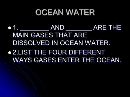 OCEAN WATER 1. ________ AND _______ ARE THE MAIN GASES THAT ARE DISSOLVED IN OCEAN WATER. 1. ________ AND _______ ARE THE MAIN GASES THAT ARE DISSOLVED.