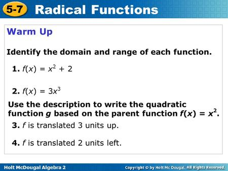 Holt McDougal Algebra 2 5-7 Radical Functions Warm Up Identify the domain and range of each function. 1. f(x) = x 2 + 2 2. f(x) = 3x 3 Use the description.