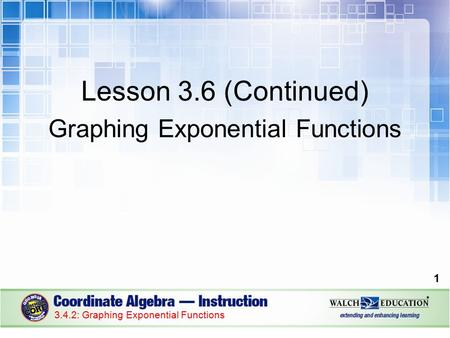 Lesson 3.6 (Continued) Graphing Exponential Functions 1 3.4.2: Graphing Exponential Functions.