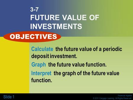 Financial Algebra © 2011 Cengage Learning. All Rights Reserved. Slide 1 3-7 FUTURE VALUE OF INVESTMENTS Calculate the future value of a periodic deposit.