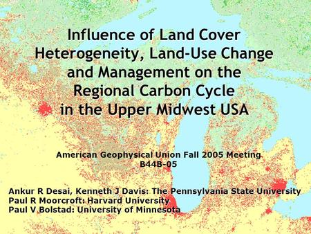 Influence of Land Cover Heterogeneity, Land-Use Change and Management on the Regional Carbon Cycle in the Upper Midwest USA Ankur R Desai, Kenneth J Davis: