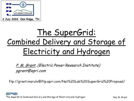 The SuperGrid: Combined Delivery and Storage of Electricity and Hydrogen Paul M. Grant 2 July 2003 Oak Ridge, TN P. M. Grant, (Electric Power Research.